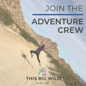 Join This Big Wild World's Adventure Crew to get adventure inspiration, travel tips and so much more delivered each month!